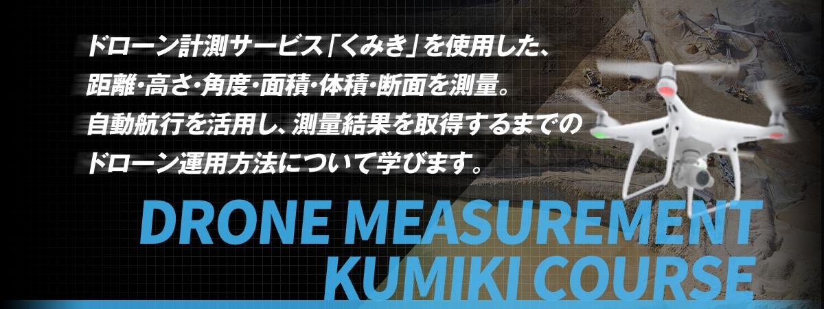 DRONE MEASUREMENT KUMIKI COURSE ドローン計測サービス「くみき」を使用した、 距離・高さ・角度・面積・体積・断面を測量。 自動航行を活用し、測量結果を取得するまでの ドローン運用方法について学びます。