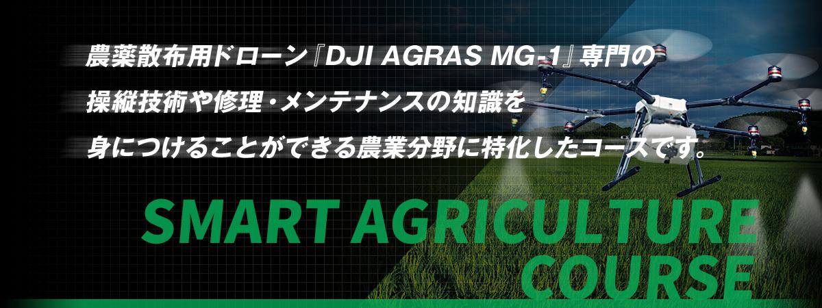 SMART AGRICULTURE COURSE 農薬散布用ドローン『DJI AGRAS MG-1』専門の操縦技術や修理・メンテナンスの知識を身につけることができる農業分野に特化したコースです。